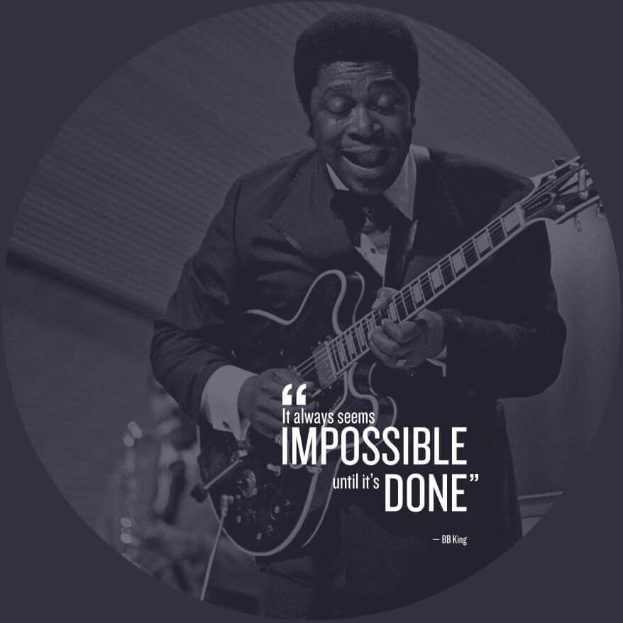 It always seems Impossible until it's done - BB King